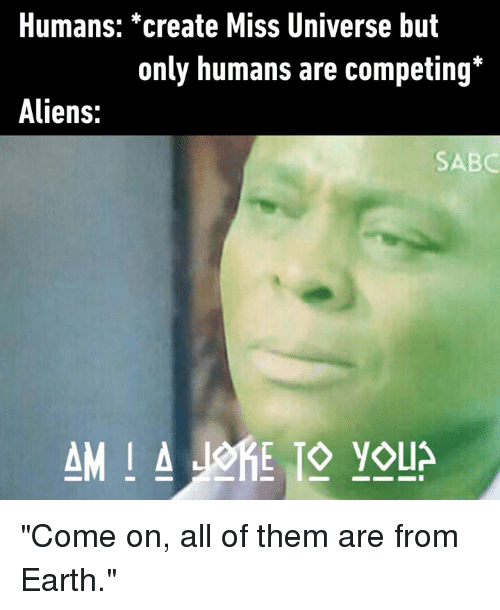 """Miss Universe: Humans: *create Miss Universe but  only humans are competing*  Aliens:  SABC """"Come on, all of them are from Earth."""""""