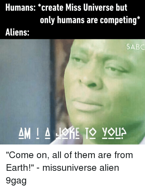 """Miss Universe: Humans: *create Miss Universe but  only humans are competing*  Aliens:  SABC """"Come on, all of them are from Earth!""""⠀ -⠀ missuniverse alien 9gag"""