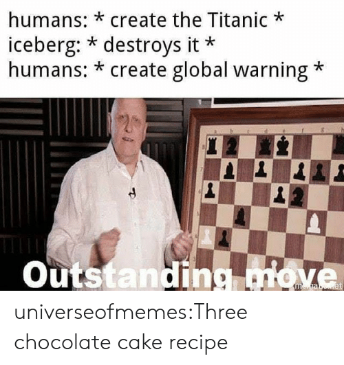 Titanic, Tumblr, and Blog: humans: *create the Titanic  iceberg: * destroys it  humans: * create global warning  Outstanding move universeofmemes:Three chocolate cake recipe