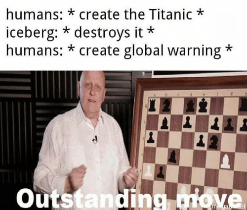 Memes, Titanic, and 🤖: humans: *create the Titanic  iceberg: * destroys it  humans: *create global warning  Outstanding move  mha et
