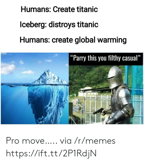 "Global Warming, Memes, and Titanic: Humans: Create titanic  lceberg: distroys titanic  Humans: create global warming  |""Parry this you filthy casual"" Pro move….. via /r/memes https://ift.tt/2P1RdjN"