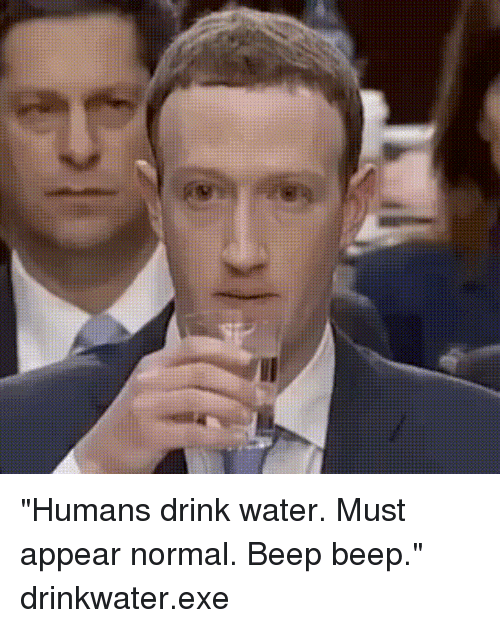 "Water, Normal, and Humans: ""Humans drink water. Must appear normal. Beep beep."" drinkwater.exe"