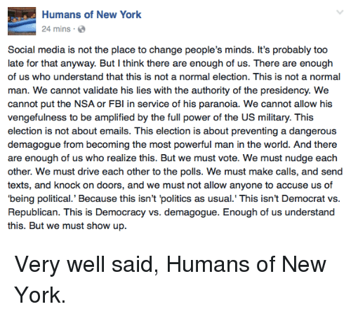 Nudge: Humans of New York  24 mins a  Social media is not the place to change people's minds. It's probably too  late for that anyway. But I think there are enough of us. There are enough  of us who understand that this is not a normal election. This is not a normal  man. We cannot validate his lies with the authority of the presidency. We  cannot put the NSA or FBI in service of his paranoia. We cannot allow his  vengefulness to be amplified by the full power of the US military. This  election is not about emails. This election is about preventing a dangerous  demagogue from becoming the most powerful man in the world. And there  are enough of us who realize this. But we must vote. We must nudge each  other. We must drive each other to the polls. We must make calls, and send  texts, and knock on doors, and we must not allow anyone to accuse us of  being political.' Because this isn't 'politics as usual. This isn't Democrat vs  Republican. This is Democracy vs. demagogue. Enough of us understand  this. But we must show up. Very well said, Humans of New York.