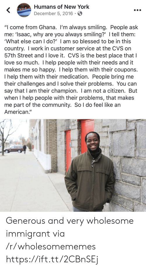 """Blessed, Community, and Love: Humans of New York  December 5, 2016  """"I come from Ghana. I'm always smiling. People ask  me: 'Isaac, why are you always smiling?' I tell them:  'What else can I do?' I am so blessed to be in this  country. I work in customer service at the CVS on  57th Street and I love it. CVS is the best place that I  love so much. I help people with their needs and it  makes me so happy. I help them with their coupons.  I help them with their medication. People bring me  their challenges and I solve their problems. You can  say that I am their champion. I am not a citizen. But  when I help people with their problems, that makes  me part of the community. So l do feel like an  American."""" Generous and very wholesome immigrant via /r/wholesomememes https://ift.tt/2CBnSEj"""