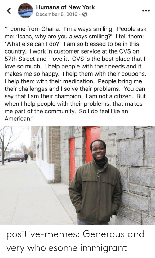 "Blessed, Community, and Love: Humans of New York  December 5, 2016  ""I come from Ghana. I'm always smiling. People ask  me: 'Isaac, why are you always smiling?' I tell them:  'What else can I do?' I am so blessed to be in this  country. I work in customer service at the CVS on  57th Street and I love it. CVS is the best place that I  love so much. I help people with their needs and it  makes me so happy. I help them with their coupons.  I help them with their medication. People bring me  their challenges and I solve their problems. You can  say that I am their champion. I am not a citizen. But  when I help people with their problems, that makes  me part of the community. So l do feel like an  American."" positive-memes:  Generous and very wholesome immigrant"