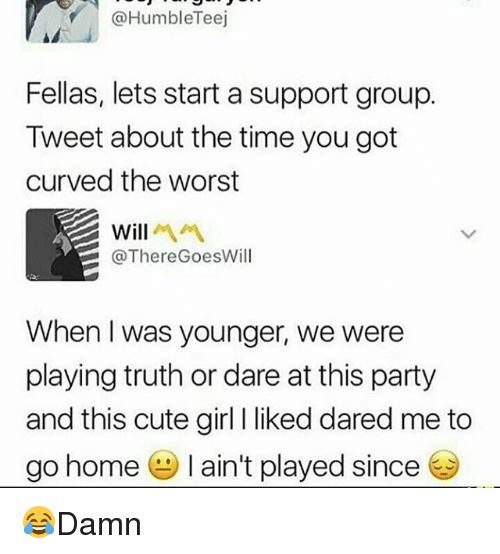 Cute, Memes, and Party: @HumbleTeej  Fellas, lets start a support group.  Tweet about the time you got  curved the worst  Will  @ThereGoesWill  When I was younger, we were  playing truth or dare at this party  and this cute girl I liked dared me to  go home-I ain't played since 😂Damn