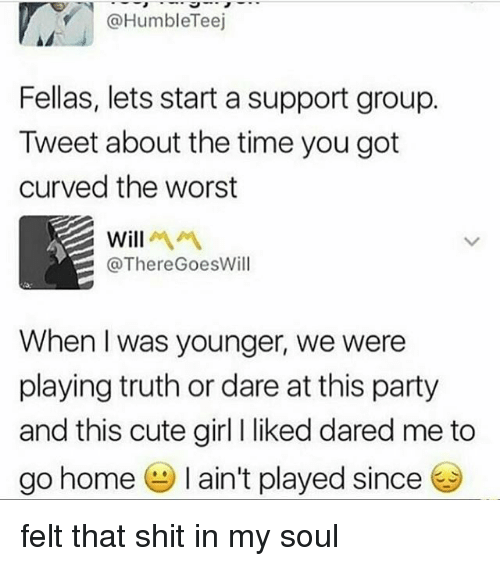 Cute, Memes, and Party: @HumbleTeej  Fellas, lets start a support group.  Tweet about the time you got  curved the worst  @ThereGoesWill  When I was younger, we were  playing truth or dare at this party  and this cute girl I liked dared me to  go home e l ain't played since felt that shit in my soul