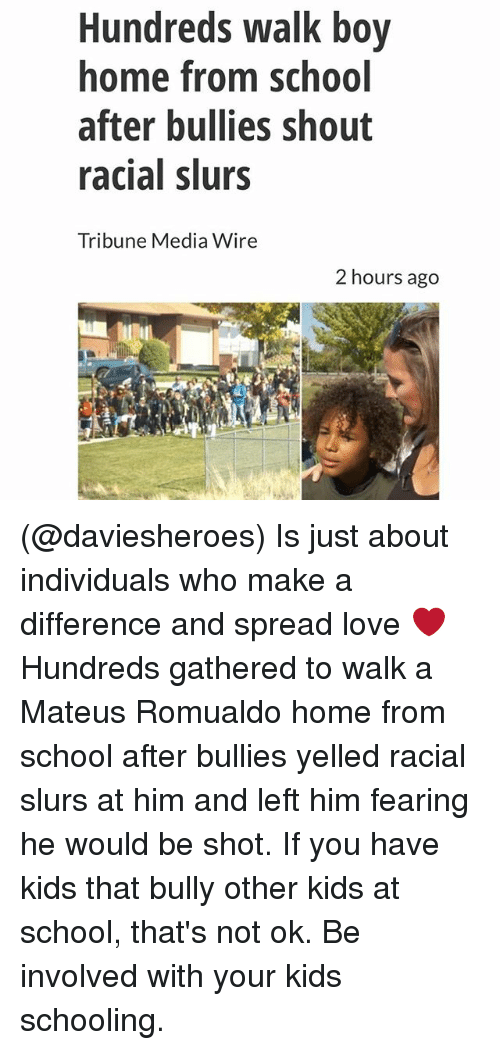 Funny, Love, and School: Hundreds walk boy  home from schoo  after bullies shout  racial slurs  Tribune Media Wire  2 hours ago (@daviesheroes) Is just about individuals who make a difference and spread love ❤️ Hundreds gathered to walk a Mateus Romualdo home from school after bullies yelled racial slurs at him and left him fearing he would be shot. If you have kids that bully other kids at school, that's not ok. Be involved with your kids schooling.