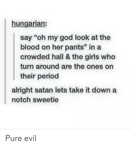 """notch: hungarian:  say """"oh my god look at the  blood on her pants"""" in a  crowded hall & the girls who  turn around are the ones on  their period  alright satan lets take it down a  notch sweetie Pure evil"""