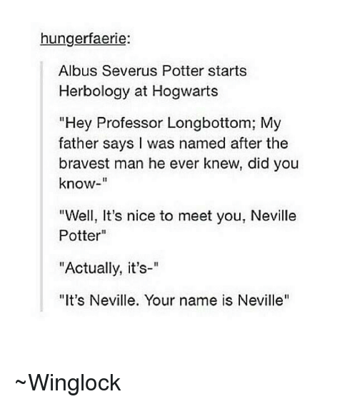 "Longbottomed: hungerfaerie:  Albus Severus Potter starts  Herbology at Hogwarts  ""Hey Professor Longbottom; My  father says I was named after the  bravest man he ever knew, did you  know  ""Well, It's nice to meet you, Neville  Potter  ""Actually, it's-""  ""It's Neville. Your name is Neville'' ~Winglock"