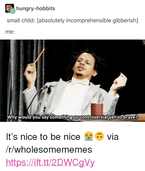 """Hungry, Brave, and Controversial: hungry-hobbits  small child: [absolutely incomprehensible gibberish]  me:  Why would you say somethingso controversial yet so brave <p>It's nice to be nice 😭🙃 via /r/wholesomememes <a href=""""https://ift.tt/2DWCgVy"""">https://ift.tt/2DWCgVy</a></p>"""