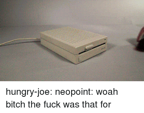 Bitch, Hungry, and Tumblr: hungry-joe: neopoint:   woah bitch the fuck was that for