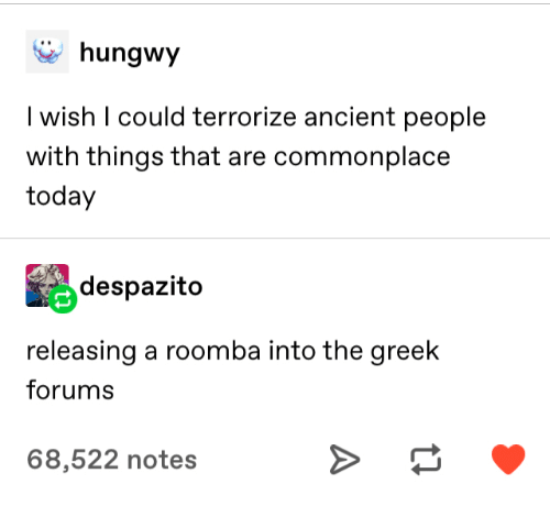 Roomba, Today, and Ancient: hungwy  I wish I could terrorize ancient people  with things that are commonplace  today  despazito  releasing a roomba into the greek  forums  68,522 notes