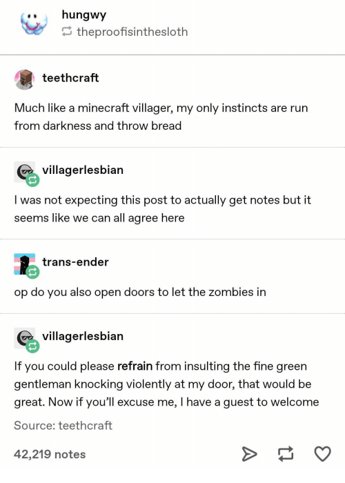 Minecraft, Zombies, and Insulting: ..hungwy  theproofisinthesloth  teethcraft  Much like a minecraft villager, my only instincts are rurn  from darkness and throw bread  Gvillagerlesbian  I was not expecting this post to actually get notes but it  seems like we can all agree here  trans-ender  op do you also open doors to let the zombies in  G villagerlesbian  If you could please refrain from insulting the fine green  gentleman knocking violently at my door, that would be  great. Now if you'l excuse me, I have a guest to welcome  Source; teethcraft  42,219 notes