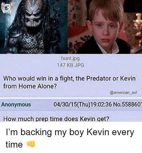 Being Alone, Home Alone, and Memes: hunt.jpg  147 KB JPG  Who would win in a fight, the Predator or Kevin  from Home Alone?  @american asf  Anonymous  04/30/15(Thu)19:02:36 No.558860  How much prep time does Kevin get? I'm backing my boy Kevin every time 👊