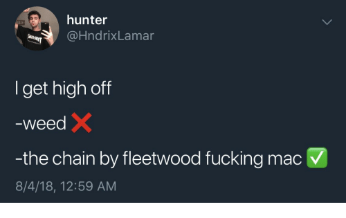 Fucking, Weed, and Hunter: hunter  @HndrixLamar  Iget high off  weed  -the chain by fleetwood fucking macV  8/4/18, 12:59 AM