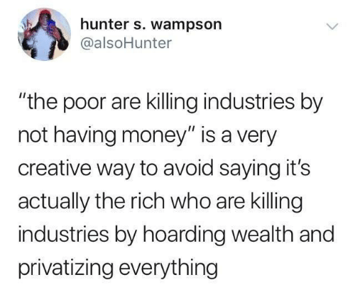 "wealth: hunter s. wampson  @alsoHunter  ""the poor are killing industries by  not having money"" is a very  creative way to avoid saying it's  actually the rich who are killing  industries by hoarding wealth and  privatizing everything"
