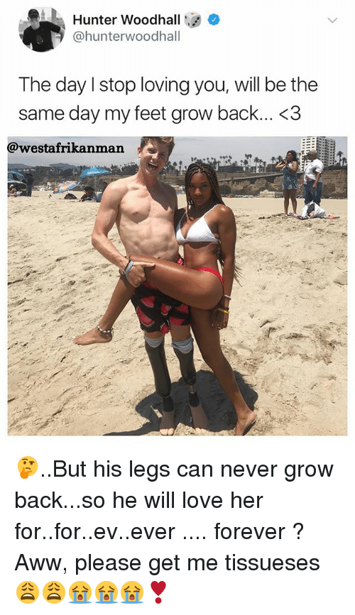 Awwe: Hunter Woodhall  @hunterwoodhall  The day lstop loving you, will be the  same day my feet grow back... <3  @westafrikanman 🤔..But his legs can never grow back...so he will love her for..for..ev..ever .... forever ? Aww, please get me tissueses 😩😩😭😭😭❣️