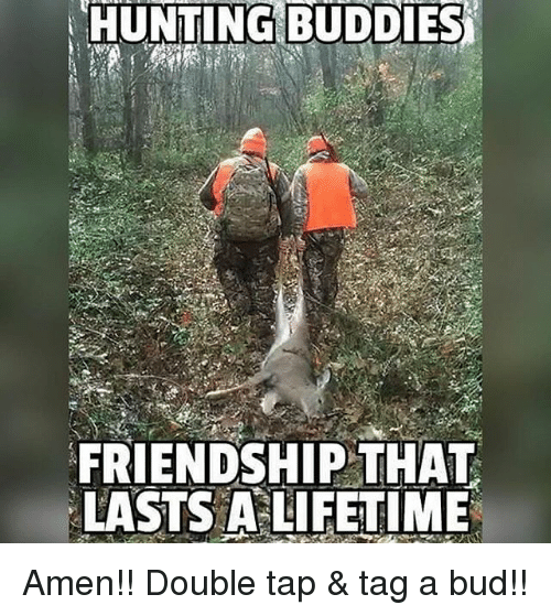 Memes, Hunting, and Lifetime: HUNTING BUDDIES  FRIENDSHIP THAT  LASTS A LIFETIME Amen!! Double tap & tag a bud!!