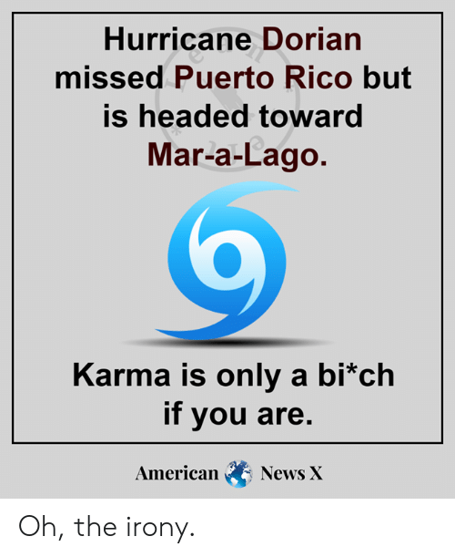 Lago: Hurricane Dorian  missed Puerto Rico but  is headed toward  Mar-a-Lago.  Karma is only a bi*ch  if you are.  American  News X Oh, the irony.