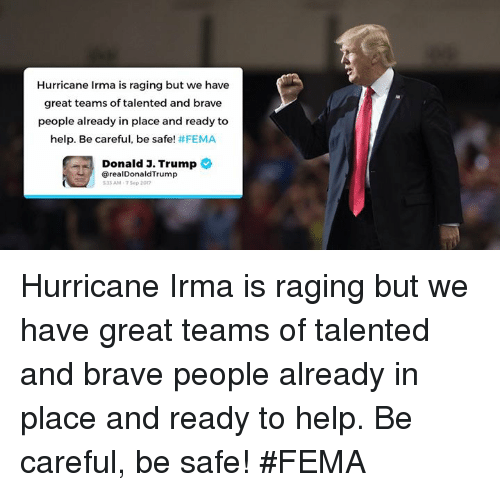 Brave, Help, and Hurricane: Hurricane Irma is raging but we have  great teams of talented and brave  people already in place and ready to  help. Be careful, be safe! #FEMA  Donald J. Trump  @realDonaldTrump  33 AM-75ep 2017 Hurricane Irma is raging but we have great teams of talented and brave people already in place and ready to help. Be careful, be safe! #FEMA