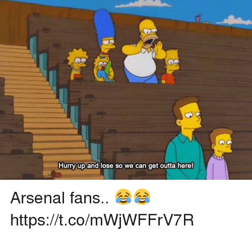 get outta here: Hurry up and lose so we can get outta here! Arsenal fans.. 😂😂 https://t.co/mWjWFFrV7R