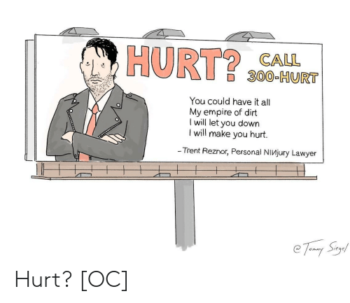trent: HURT $0CA  300-HURT  You could have it all  My empire of dirt  I will let you down  l will make you hurt.  - Trent Reznor, Personal NiVjury Lawyer Hurt? [OC]