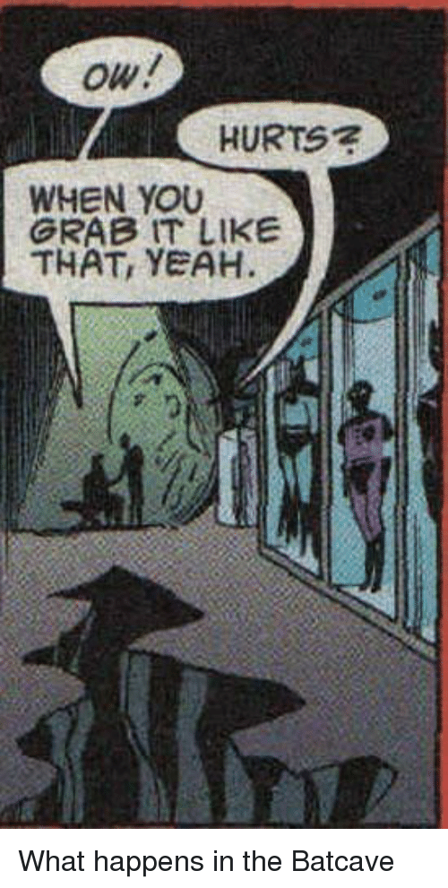batcave: HURTS7  WHEN YOU  GRAB IT LIKE  THAT, YEAH What happens in the Batcave