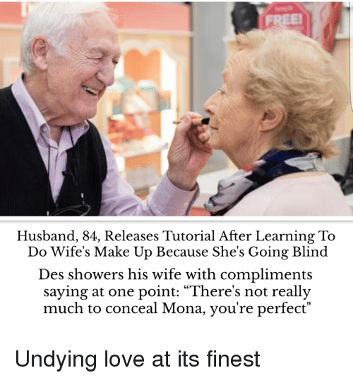"Love, Husband, and Wife: Husband, 84, Releases Tutorial After Learning To  Do Wife's Make Up Because She's Going Blind  Des showers his wife with compliments  saying at one point: ""There's not really  much to conceal Mona, you're perfect"" Undying love at its finest"
