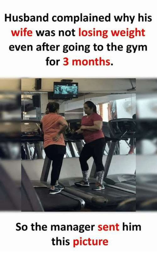 Gym, Memes, and Husband: Husband complained why his  wife was not losing weight  even after going to the gym  for 3 months.  So the manager sent him  this picture