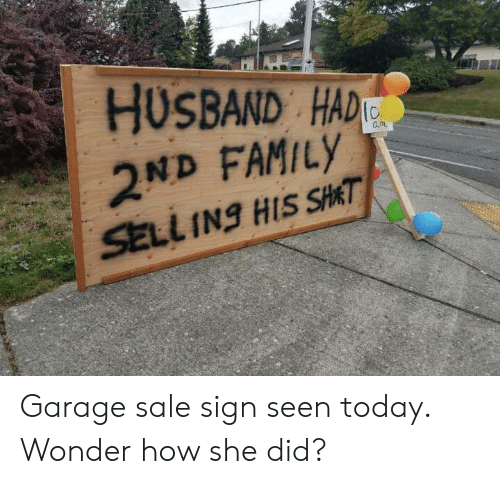 Family, Today, and Husband: HUSBAND HAD  2ND FAMILY  SELL INg HIS SHAT Garage sale sign seen today. Wonder how she did?