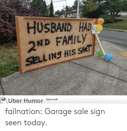 Family, Tumblr, and Uber: HUSBAND HAD  2ND FAMILY  SELL INg HIS SHAT  Uber Humor  Steve holt! failnation:  Garage sale sign seen today.