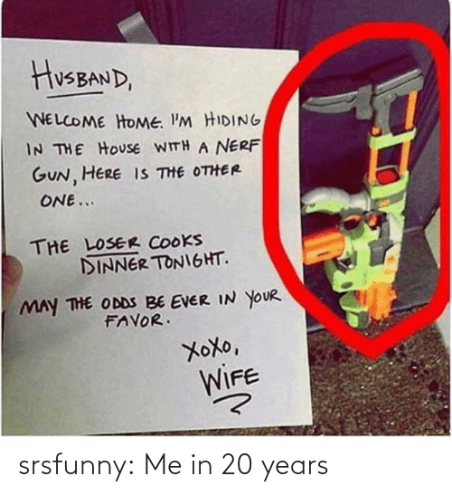 nerf: HusBAND,  WELCOME HOME. I'M HIDING  IN THE HOUSE WITH A NERF  GUN, HERE IS THE OTHER  ONE...  THE LOSER COOKS  DINNER TONIGHT.  MAY THE ODDS BE EVER IN YOUR  FAVOR.  XoXo,  WIFE srsfunny:  Me in 20 years