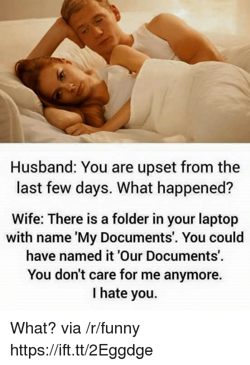 Funny, Laptop, and Husband: Husband: You are upset from the  last few days. What happened?  Wife: There is a folder in your laptop  with name 'My Documents'. You could  have named it 'Our Documents'  You don't care for me anymore.  I hate you. What? via /r/funny https://ift.tt/2Eggdge