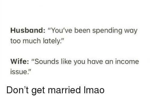 "Funny, Lmao, and Too Much: Husband: ""You've been spending way  too much lately.""  Wife: ""Sounds like you have an income  ssue."" Don't get married lmao"