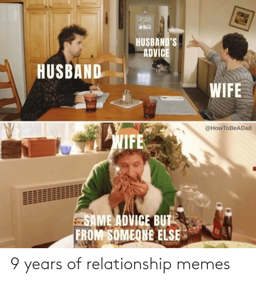 Husband: HUSBAND'S  ADVICE  HUSBAND  WIFE  @HowToBeADad  WIFE  SAME ADVICE BUT  FROM SOMEONE ELSE 9 years of relationship memes