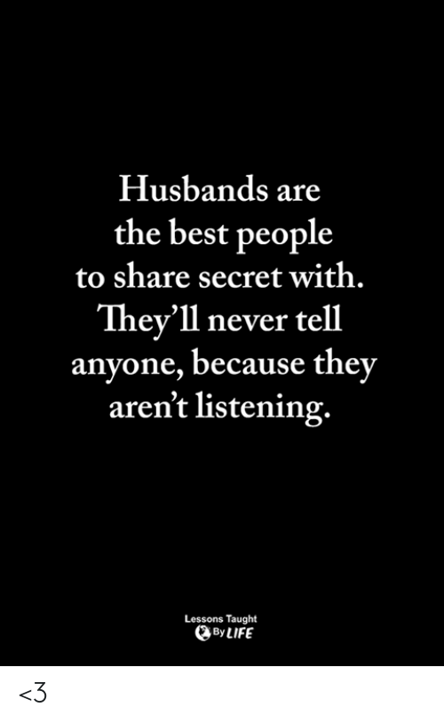 Memes, Best, and Never: Husbands are  the best people  to share secret with.  They'll never tell  anyone, because they  aren't listening.  Lessons Taught  ByLIFE <3