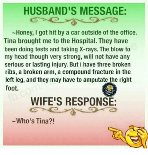 Memes, Hospital, and 🤖: HUSBAND'S MESSAGE  -Honey, I got hit by a car outside of the office.  Tina brought me to the Hospital. They have  been doing tests and taking X-rays. The blow to  my head though very strong, will not have any  serious or lasting injury. But i have three broken  ribs, a broken arm, a compound fracture in the  left leg, and they may have to amputate the right  foot.  WIFE'S RESPONSE:  Who's Tina?!