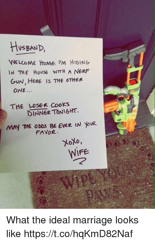 nerf gun: HusEAND  WELCOME HOMe. 'M HIDING  IN THE HoUSE WITH A NERF  GuN, HERE IS THE OTHER  ONE..  THE LOSEe Cooks  DINNER TONIGHT.  MAY THE ODDS BE EVER IN yoUR  FAVOR  WIFE What the ideal marriage looks like https://t.co/hqKmD82Naf