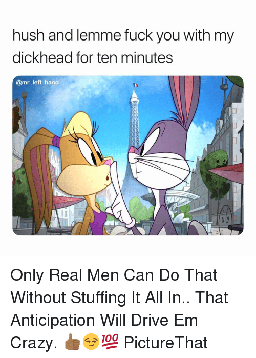 Crazy, Fuck You, and Drive: hush and lemme fuck you with my  dickhead for ten minutes  @mr_left_hand Only Real Men Can Do That Without Stuffing It All In.. That Anticipation Will Drive Em Crazy. 👍🏾😏💯 PictureThat