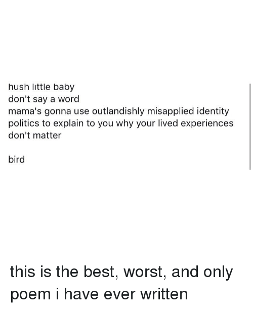 Politeism: hush little baby  don't say a word  mama's gonna use outlandishly misapplied identity  politics to explain to you why your lived experiences  don't matter  bird this is the best, worst, and only poem i have ever written