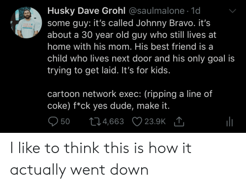 ick: Husky Dave Grohl @saulmalone. 1d  some guy: it's called Johnny Bravo. it's  about a 30 year old guy who still lives at  home with his mom. His best friend is a  child who lives next door and his only goal is  trying to get laid. It's for kids  ICK TO  cartoon network exec: (ripping a line of  coke) f*ck yes dude, make it  950 t04,663 23.9K I like to think this is how it actually went down
