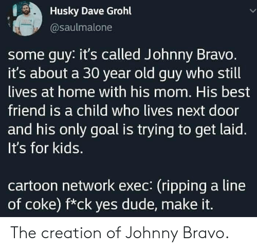 Johnny: Husky Dave Grohl  @saulmalone  some guy: it's called Johnny Bravo.  it's about a 30 year old guy who still  lives at home with his mom. His best  friend is a child who lives next door  and his only goal is trying to get laid.  It's for kids.  cartoon network exec: (ripping a line  of coke) f*ck yes dude, make it. The creation of Johnny Bravo.