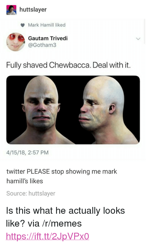 "Chewbacca, Mark Hamill, and Memes: huttslayer  Mark Hamill liked  Gautam Trivedi  @Gotham3  Fully shaved Chewbacca. Deal with it.  4/15/18, 2:57 PM  twitter PLEASE stop showing me mark  hamill's likes  Source: huttslayer <p>Is this what he actually looks like? via /r/memes <a href=""https://ift.tt/2JpVPx0"">https://ift.tt/2JpVPx0</a></p>"