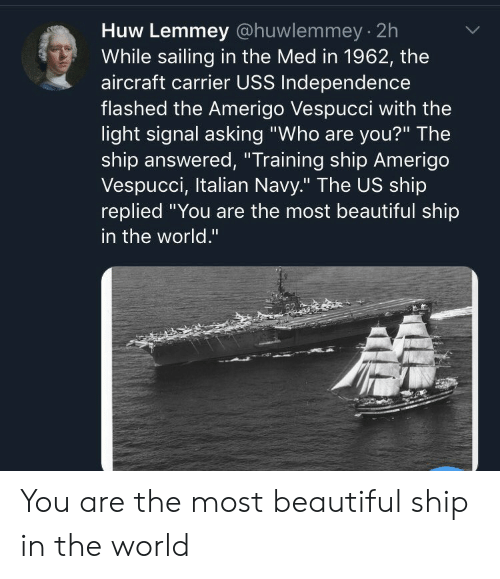 """Beautiful, Navy, and World: Huw Lemmey @huwlemmey 2h  While sailing in the Med in 1962, the  aircraft carrier USS Independence  flashed the Amerigo Vespucci with the  light signal asking """"Who are you?"""" The  ship answered, """"Training ship Amerigo  Vespucci, Italian Navy."""" The US ship  replied You are the most beautiful ship  in the world."""" You are the most beautiful ship in the world"""