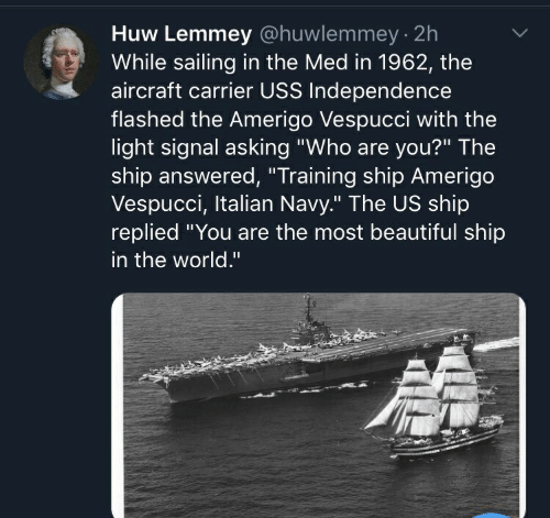 """Beautiful, Navy, and World: Huw Lemmey @huwlemmey 2h  While sailing in the Med in 1962, the  aircraft carrier USS Independence  flashed the Amerigo Vespucci with the  light signal asking """"Who are you?"""" The  ship answered, """"Training ship Amerigo  Vespucci, Italian Navy."""" The US ship  replied """"You are the most beautiful ship  in the world."""""""