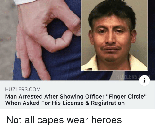 "Heroes, Dank Memes, and Com: HUZLERS.COM  Man Arrested After Showing Officer ""Finger Circle""  When Asked For His License & Registration Not all capes wear heroes"