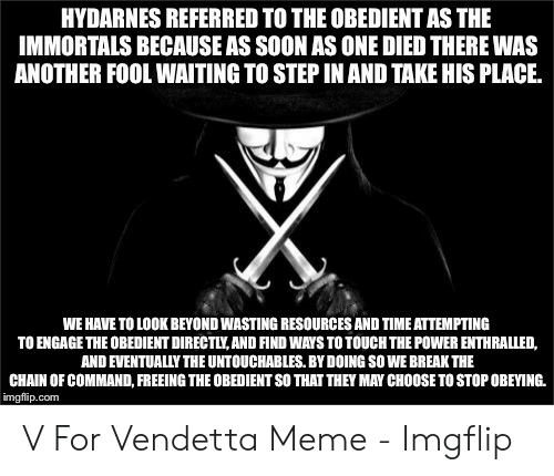 Vendetta Meme: HYDARNES REFERRED TO THE OBEDIENT AS THE  IMMORTALS BECAUSE AS SOON AS ONE DIED THERE WAS  ANOTHER FOOL WAITING TO STEP IN AND TAKE HIS PLACE.  WE HAVE TO LOOK BEYOND WASTING RESOURCES AND TIME ATTEMPTING  TO ENGAGE THE OBEDIENT DIRECTLY,AND FIND WAYS TO TOUCH THE POWER ENTHRALLED,  AND EVENTUALLY THE UNTOUCHABLES. BY DOING SO WE BREAK THE  CHAIN OF COMMAND, FREEING THE OBEDIENT SO THAT THEY MAY CHOOSE TO STOP OBEYING.  imgflip.com V For Vendetta Meme - Imgflip