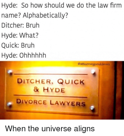 Bruh, Divorce, and Lawyers: Hyde: So how should we do the law firm  name? Alphabetically?  Ditcher: Bruh  Hyde: What?  Quick: Bruh  Hyde: Ohhhhhh  @attorneyproblems  DITCHER, QUICK  & HYDE  DIVORCE LAWYERS When the universe aligns