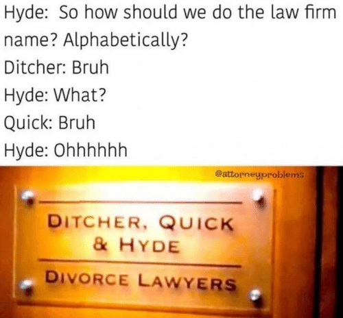 Bruh, Divorce, and Lawyers: Hyde: So how should we do the law firm  name? Alphabetically?  Ditcher: Bruh  Hyde: What?  Quick: Bruh  Hyde: Ohhhhhh  @attorneyproblems  DITCHER, QUICK  &HYDE  DIVORCE LAWYERS